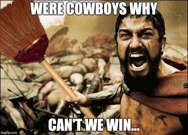 Shenanigans | WERE COWBOYS WHY CAN'T WE WIN... | image tagged in shenanigans | made w/ Imgflip meme maker