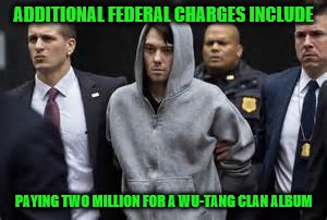 Martin Shkreli Wu-Tang Clan | ADDITIONAL FEDERAL CHARGES INCLUDE PAYING TWO MILLION FOR A WU-TANG CLAN ALBUM | image tagged in scumbag,martin shkreli,wu-tang clan,5000,funny,hahaha | made w/ Imgflip meme maker