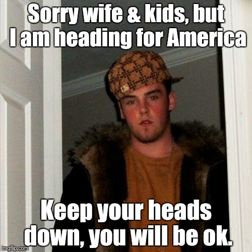 Scumbag Steve Meme | Sorry wife & kids, but I am heading for America Keep your heads down, you will be ok. | image tagged in memes,scumbag steve | made w/ Imgflip meme maker