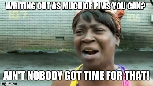 WRITING OUT AS MUCH OF PI AS YOU CAN? AIN'T NOBODY GOT TIME FOR THAT! | image tagged in memes,aint nobody got time for that | made w/ Imgflip meme maker