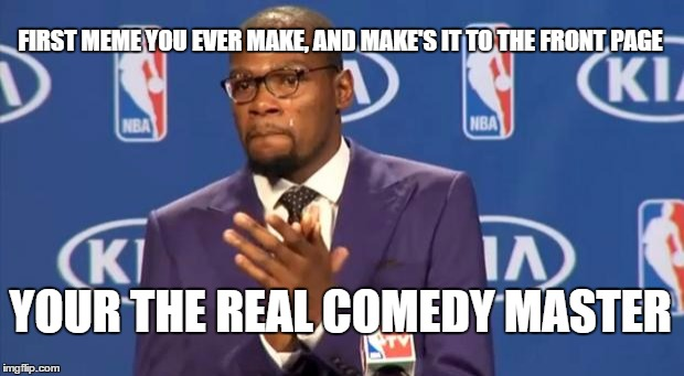 You The Real MVP Meme | FIRST MEME YOU EVER MAKE, AND MAKE'S IT TO THE FRONT PAGE YOUR THE REAL COMEDY MASTER | image tagged in memes,you the real mvp | made w/ Imgflip meme maker