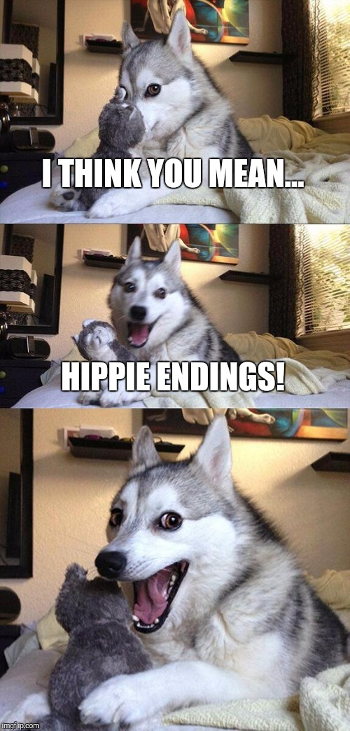 Bad Pun Dog Meme | I THINK YOU MEAN... HIPPIE ENDINGS! | image tagged in memes,bad pun dog | made w/ Imgflip meme maker