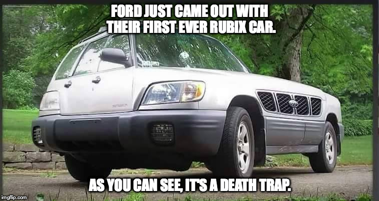 Ford Rubix | FORD JUST CAME OUT WITH THEIR FIRST EVER RUBIX CAR. AS YOU CAN SEE, IT'S A DEATH TRAP. | image tagged in ford,rubix | made w/ Imgflip meme maker