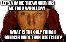 Saw Fulla | LET'S A GAME, THE WINNER HAS                      ME FOR A WHOLE DAY WHAT IS THE ONLY THING I CHERISH MORE THAN LIFE ITSELF? | image tagged in memes,saw fulla | made w/ Imgflip meme maker