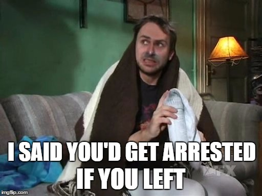 I SAID YOU'D GET ARRESTED IF YOU LEFT | made w/ Imgflip meme maker