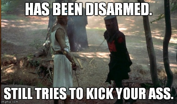 HAS BEEN DISARMED. STILL TRIES TO KICK YOUR ASS. | made w/ Imgflip meme maker