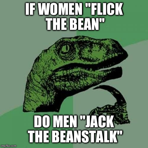 "Philosoraptor Meme | IF WOMEN ""FLICK THE BEAN"" DO MEN ""JACK THE BEANSTALK"" 
