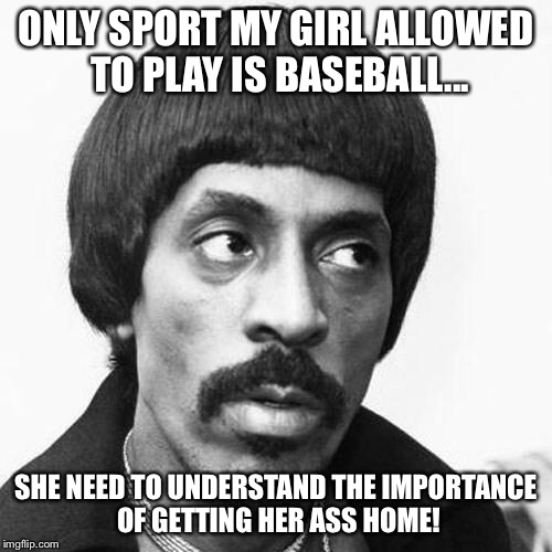 ike turner | ONLY SPORT MY GIRL ALLOWED TO PLAY IS BASEBALL... SHE NEED TO UNDERSTAND THE IMPORTANCE OF GETTING HER ASS HOME! | image tagged in ike turner | made w/ Imgflip meme maker