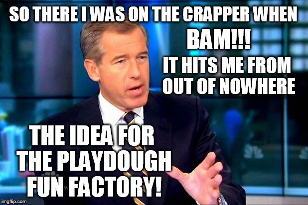 you have to build up to the big lies | SO THERE I WAS ON THE CRAPPER WHEN BAM!!! IT HITS ME FROM OUT OF NOWHERE THE IDEA FOR THE PLAYDOUGH FUN FACTORY! | image tagged in memes,brian williams was there 2 | made w/ Imgflip meme maker