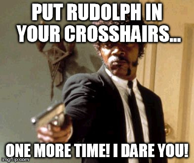 Say That Again I Dare You Meme | PUT RUDOLPH IN YOUR CROSSHAIRS... ONE MORE TIME! I DARE YOU! | image tagged in memes,say that again i dare you | made w/ Imgflip meme maker