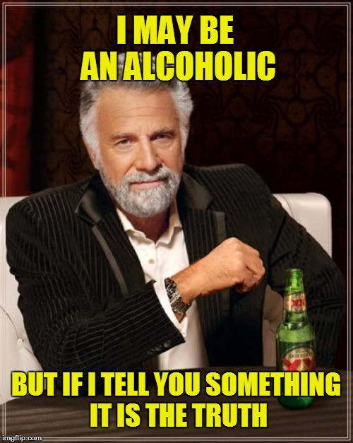 Tell The Truth | I MAY BE AN ALCOHOLIC BUT IF I TELL YOU SOMETHING IT IS THE TRUTH | image tagged in memes,the most interesting man in the world,alcohol,liars,alcoholic | made w/ Imgflip meme maker