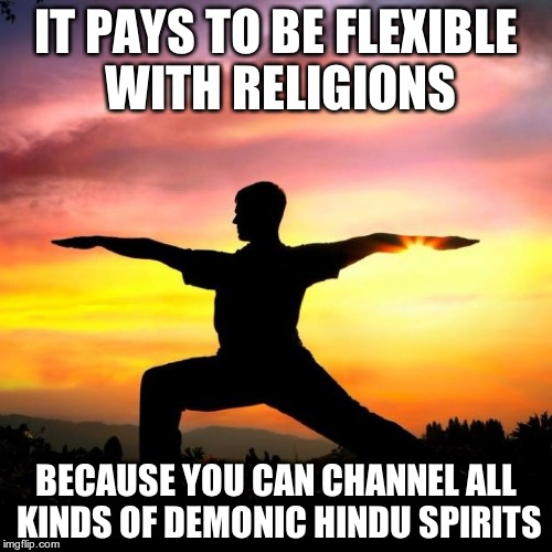 Should christians practice yoga? | IT PAYS TO BE FLEXIBLE WITH RELIGIONS BECAUSE YOU CAN CHANNEL ALL KINDS OF DEMONIC HINDU SPIRITS | image tagged in sarcastic yoga | made w/ Imgflip meme maker