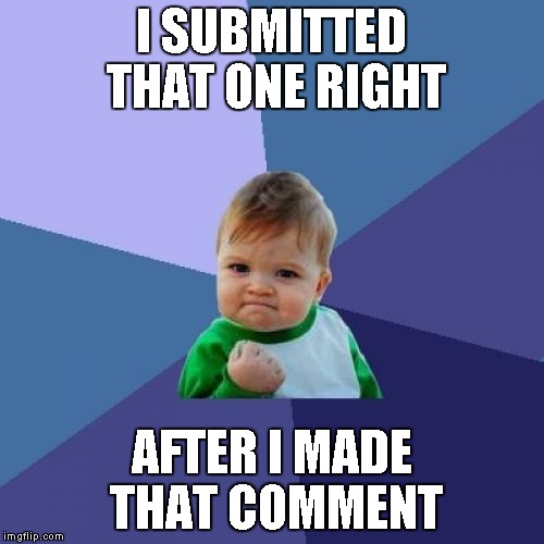 Success Kid Meme | I SUBMITTED THAT ONE RIGHT AFTER I MADE THAT COMMENT | image tagged in memes,success kid | made w/ Imgflip meme maker