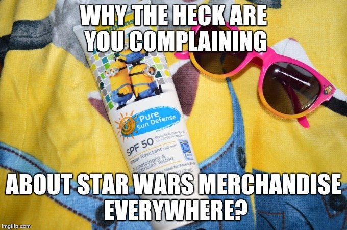 WHY THE HECK ARE YOU COMPLAINING ABOUT STAR WARS MERCHANDISE EVERYWHERE? | made w/ Imgflip meme maker