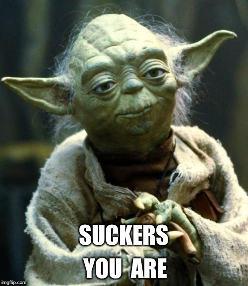 Star Wars Yoda Meme | SUCKERS YOU  ARE | image tagged in memes,star wars yoda | made w/ Imgflip meme maker