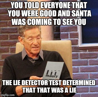 Maury Lie Detector Meme | YOU TOLD EVERYONE THAT YOU WERE GOOD AND SANTA WAS COMING TO SEE YOU THE LIE DETECTOR TEST DETERMINED THAT THAT WAS A LIE | image tagged in memes,maury lie detector | made w/ Imgflip meme maker