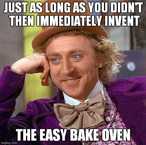 Creepy Condescending Wonka Meme | JUST AS LONG AS YOU DIDN'T THEN IMMEDIATELY INVENT THE EASY BAKE OVEN | image tagged in memes,creepy condescending wonka | made w/ Imgflip meme maker