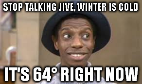 JJ evans | STOP TALKING JIVE, WINTER IS COLD IT'S 64° RIGHT NOW | image tagged in jj evans | made w/ Imgflip meme maker