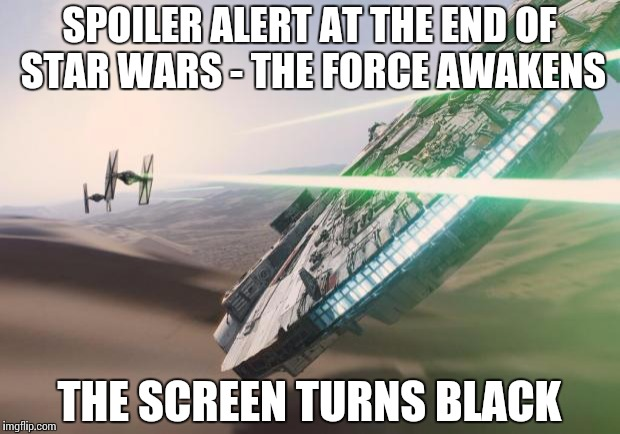 Force Awakens Falcon Star Wars VII | SPOILER ALERT AT THE END OF STAR WARS - THE FORCE AWAKENS THE SCREEN TURNS BLACK | image tagged in force awakens falcon star wars vii | made w/ Imgflip meme maker