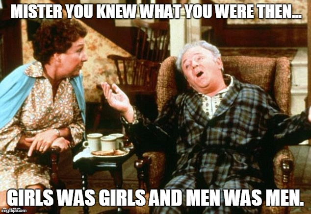 He was right. | MISTER YOU KNEW WHAT YOU WERE THEN... GIRLS WAS GIRLS AND MEN WAS MEN. | image tagged in sexuality,archie bunker,the seventies,caitlyn jenner | made w/ Imgflip meme maker
