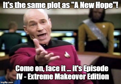 "Picard Wtf | It's the same plot as ""A New Hope""! Come on, face it ... it's Episode IV - Extreme Makeover Edition 