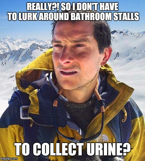 REALLY?! SO I DON'T HAVE TO LURK AROUND BATHROOM STALLS TO COLLECT URINE? | made w/ Imgflip meme maker