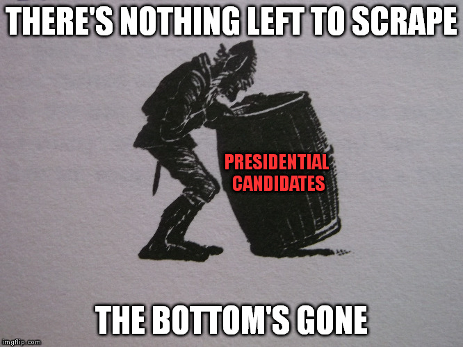 It's got to the point we'll just let anyone be President  | THERE'S NOTHING LEFT TO SCRAPE THE BOTTOM'S GONE PRESIDENTIAL CANDIDATES | image tagged in meme,election 2016 | made w/ Imgflip meme maker