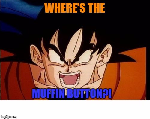 Muffin Button | WHERE'S THE MUFFIN BUTTON?! | image tagged in memes,crosseyed goku,muffin button,tfs,t4s,dragonballz abridged | made w/ Imgflip meme maker