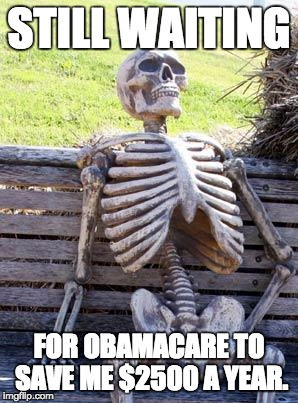 Waiting Skeleton Meme | STILL WAITING FOR OBAMACARE TO SAVE ME $2500 A YEAR. | image tagged in memes,waiting skeleton | made w/ Imgflip meme maker