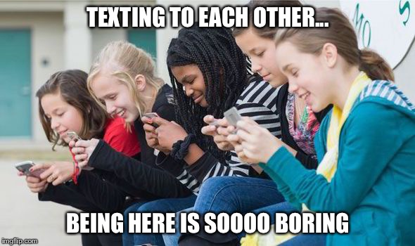 TEXTING TO EACH OTHER... BEING HERE IS SOOOO BORING | made w/ Imgflip meme maker