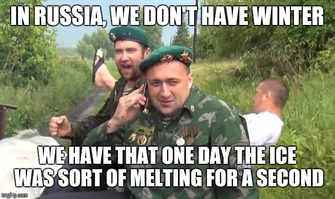 IN RUSSIA, WE DON'T HAVE WINTER WE HAVE THAT ONE DAY THE ICE WAS SORT OF MELTING FOR A SECOND | made w/ Imgflip meme maker