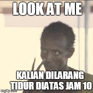 Look At Me Meme | LOOK AT ME KALIAN DILARANG TIDUR DIATAS JAM 10 | image tagged in memes,look at me | made w/ Imgflip meme maker