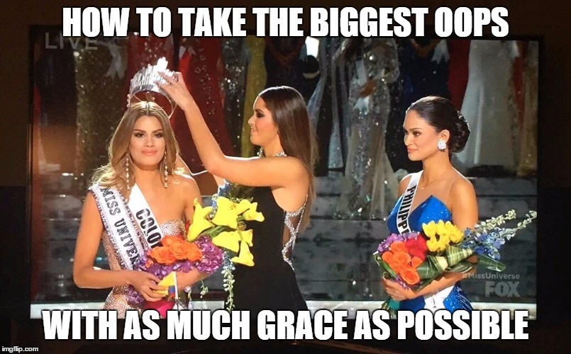 Miss Universe 2015 whoops | HOW TO TAKE THE BIGGEST OOPS WITH AS MUCH GRACE AS POSSIBLE | image tagged in miss universe 2015,epic fail,taking it with grace,oops | made w/ Imgflip meme maker