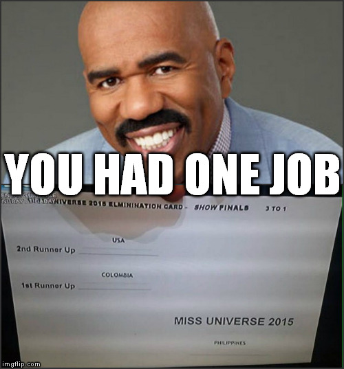 You had ONE job | YOU HAD ONE JOB | image tagged in miss universe 2015,you had one job,steve harvey,epic fail | made w/ Imgflip meme maker