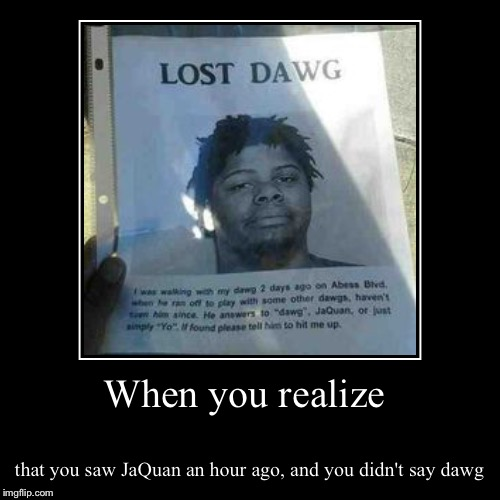 When you realize | that you saw JaQuan an hour ago, and you didn't say dawg | image tagged in funny,demotivationals | made w/ Imgflip demotivational maker