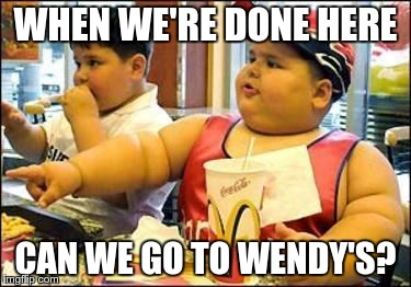 Fat kid walks into mcdonalds | WHEN WE'RE DONE HERE CAN WE GO TO WENDY'S? | image tagged in fat kid walks into mcdonalds | made w/ Imgflip meme maker
