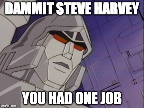 steve harvey one job | DAMMIT STEVE HARVEY YOU HAD ONE JOB | image tagged in funny,miss universe,steve harvey,transformers,transformers megatron and starscream,epic fail | made w/ Imgflip meme maker