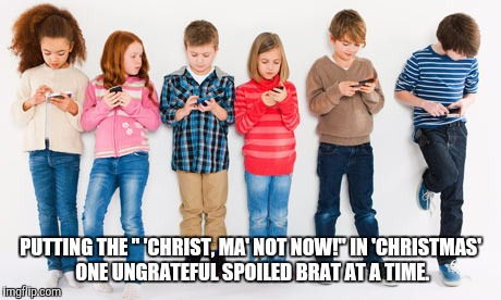 "PUTTING THE "" 'CHRIST, MA' NOT NOW!"" IN 'CHRISTMAS' ONE UNGRATEFUL SPOILED BRAT AT A TIME. 