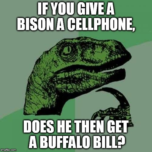 This is what happens when I stay up to late, and still have a submission to burn. | IF YOU GIVE A BISON A CELLPHONE, DOES HE THEN GET A BUFFALO BILL? | image tagged in memes,philosoraptor,funny | made w/ Imgflip meme maker