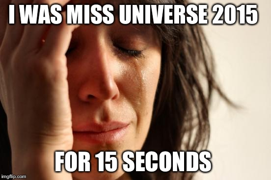 Un-crowned  | I WAS MISS UNIVERSE 2015 FOR 15 SECONDS | image tagged in memes,first world problems,miss universe | made w/ Imgflip meme maker