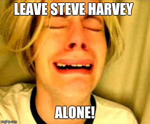 leave alone | LEAVE STEVE HARVEY ALONE! | image tagged in leave alone | made w/ Imgflip meme maker