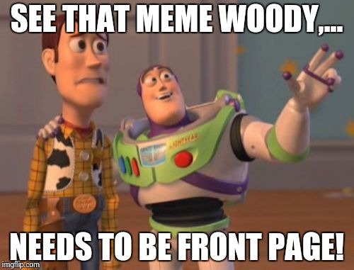 X, X Everywhere Meme | SEE THAT MEME WOODY,... NEEDS TO BE FRONT PAGE! | image tagged in memes,x, x everywhere,x x everywhere | made w/ Imgflip meme maker