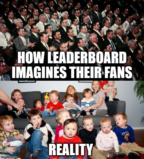fanboys | HOW LEADERBOARD IMAGINES THEIR FANS REALITY | image tagged in fanboys_fvr | made w/ Imgflip meme maker