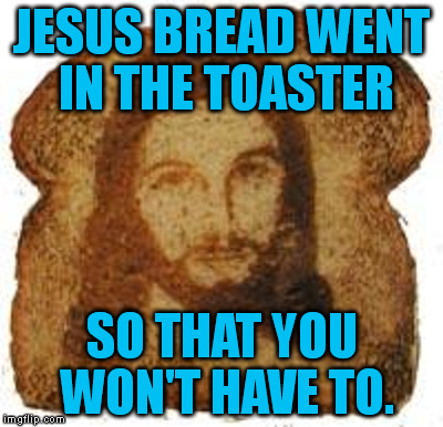 Death is a toaster. | JESUS BREAD WENT IN THE TOASTER SO THAT YOU WON'T HAVE TO. | image tagged in memes,jesus,toast,jesus toast | made w/ Imgflip meme maker