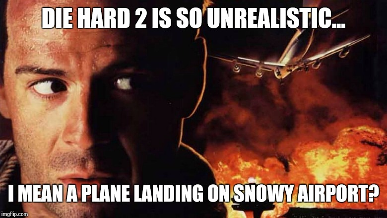 Die hard 2, so unrealistic.. | DIE HARD 2 IS SO UNREALISTIC... I MEAN A PLANE LANDING ON SNOWY AIRPORT? | image tagged in die hard,john mclain,airport,snow | made w/ Imgflip meme maker