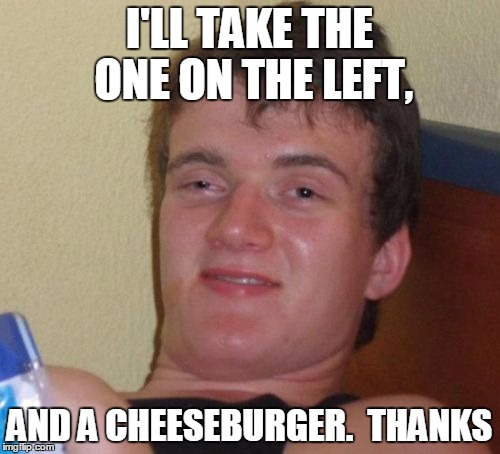 10 Guy Meme | I'LL TAKE THE ONE ON THE LEFT, AND A CHEESEBURGER.  THANKS | image tagged in memes,10 guy | made w/ Imgflip meme maker