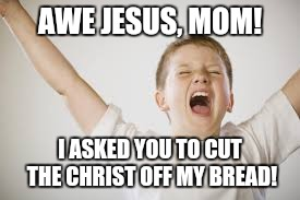 AWE JESUS, MOM! I ASKED YOU TO CUT THE CHRIST OFF MY BREAD! | made w/ Imgflip meme maker