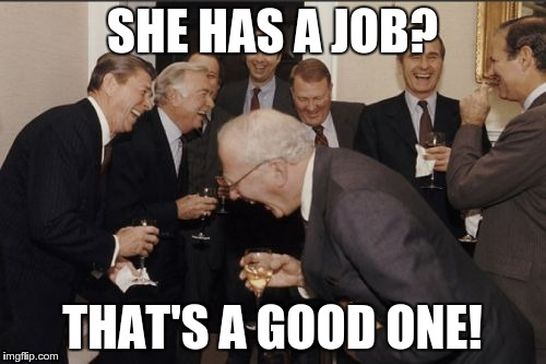 Laughing Men In Suits Meme | SHE HAS A JOB? THAT'S A GOOD ONE! | image tagged in memes,laughing men in suits | made w/ Imgflip meme maker