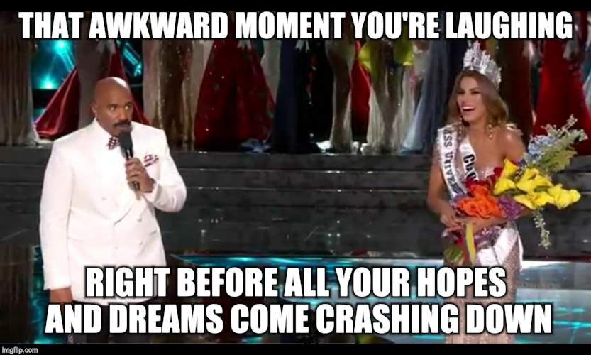 harvey universe | THAT AWKWARD MOMENT YOU'RE LAUGHING RIGHT BEFORE ALL YOUR HOPES AND DREAMS COME CRASHING DOWN | image tagged in steve harvey,miss universe,miss universe 2015 | made w/ Imgflip meme maker