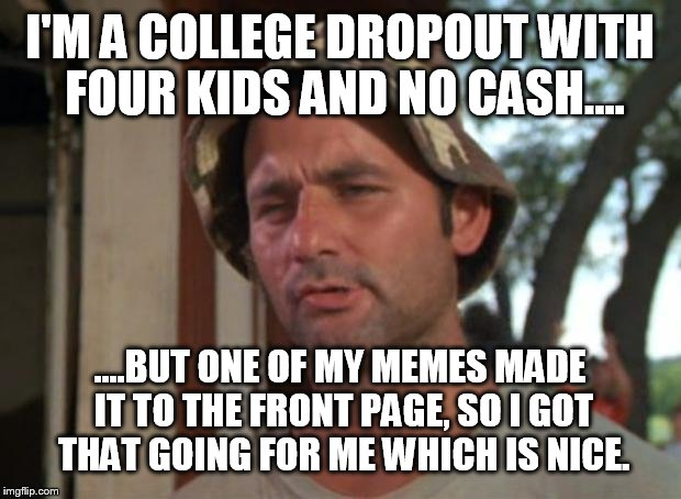 A Christmas miracle  | I'M A COLLEGE DROPOUT WITH FOUR KIDS AND NO CASH.... ....BUT ONE OF MY MEMES MADE IT TO THE FRONT PAGE, SO I GOT THAT GOING FOR ME WHICH IS  | image tagged in memes,so i got that goin for me which is nice,christmas,front page,funny | made w/ Imgflip meme maker